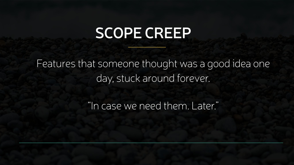 SCOPE CREEP Features that someone thought was a...