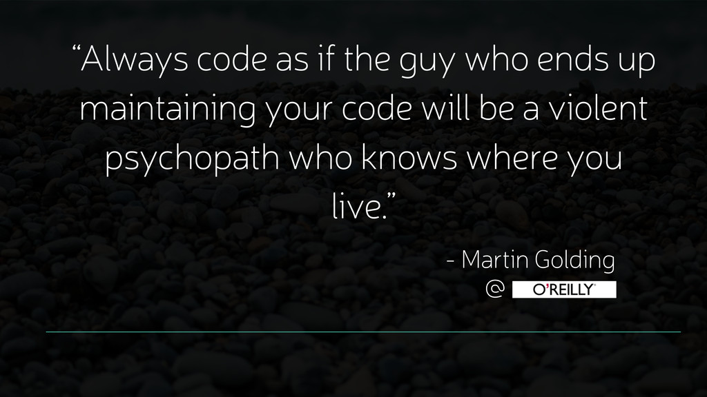 """Always code as if the guy who ends up maintain..."