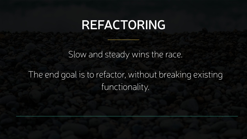 Slow and steady wins the race. REFACTORING The ...