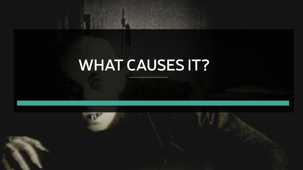 WHAT CAUSES IT?