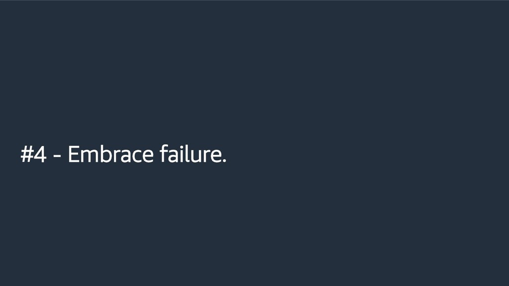#4 - Embrace failure.