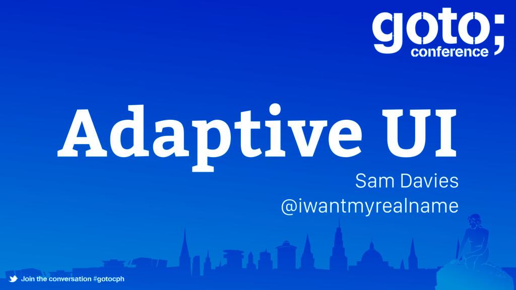 Adaptive UI Sam Davies @iwantmyrealname