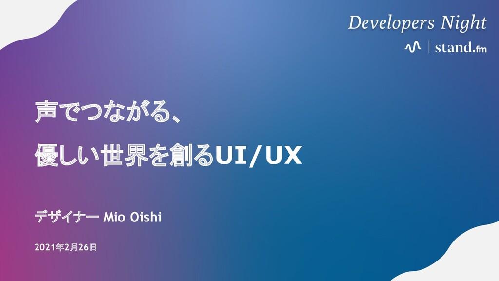 声でつながる、 優しい世界を創るUI/UX デザイナー Mio Oishi 2021年2月26日