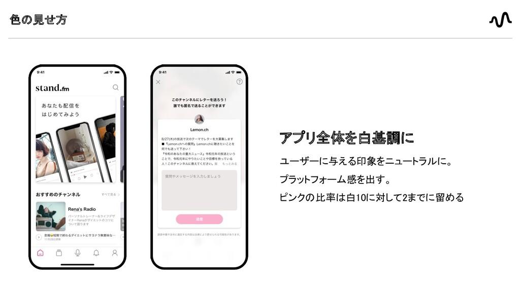 色の見せ方 アプリ全体を白基調に ユーザーに与える印象をニュートラルに。  プラットフォー...