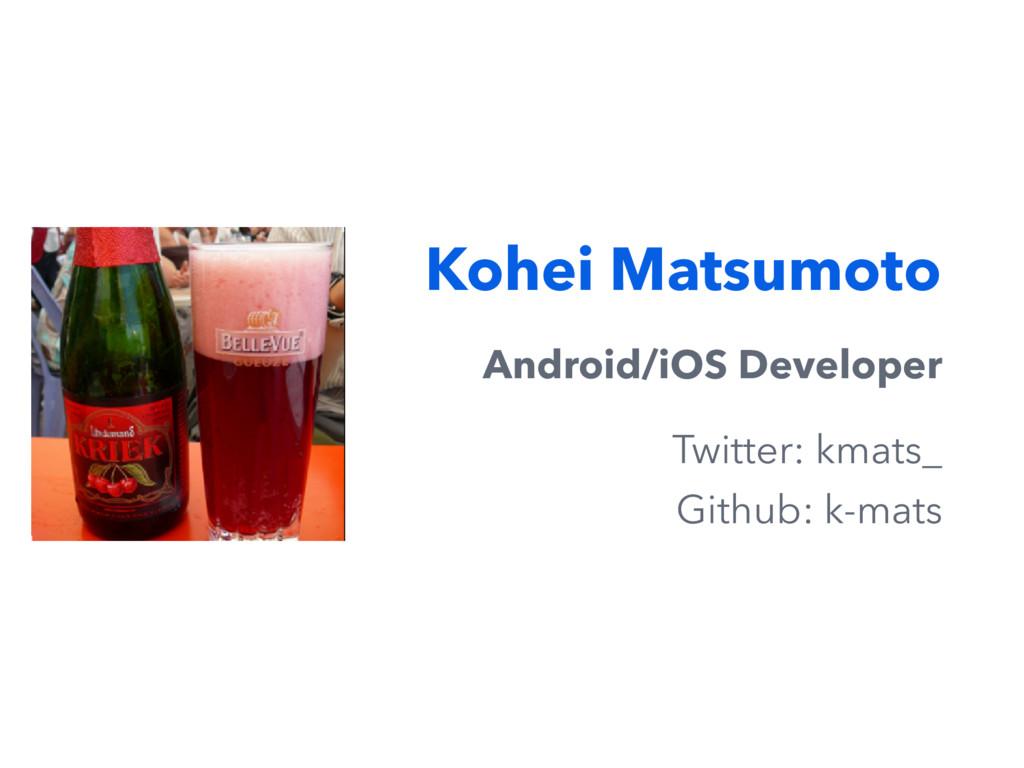 Kohei Matsumoto Android/iOS Developer Twitter: ...