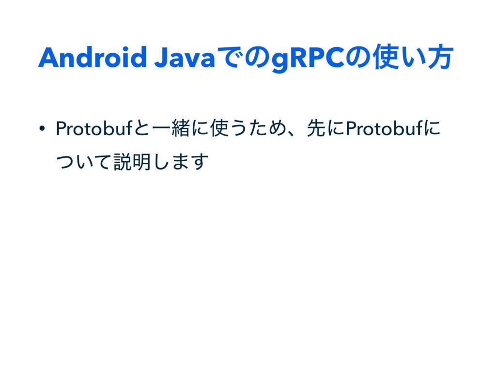 Android JavaͰͷgRPCͷ͍ํ • ProtobufͱҰॹʹ͏ͨΊɺઌʹPro...