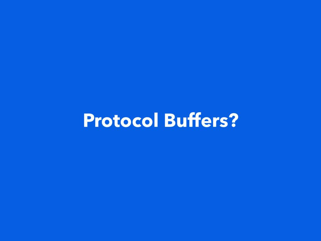 Protocol Buffers?