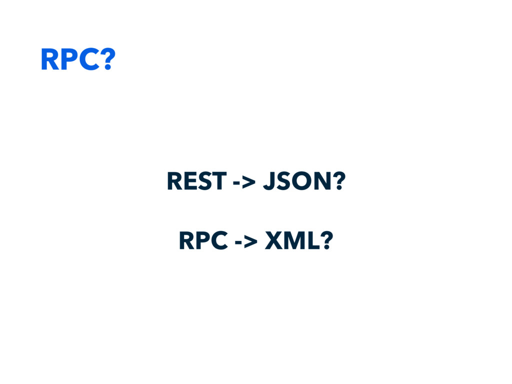 RPC? REST -> JSON? RPC -> XML?