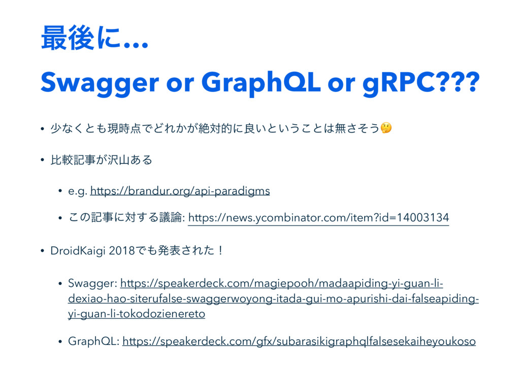࠷ޙʹ… Swagger or GraphQL or gRPC??? • গͳ͘ͱ΋ݱ࣌఺ͰͲ...