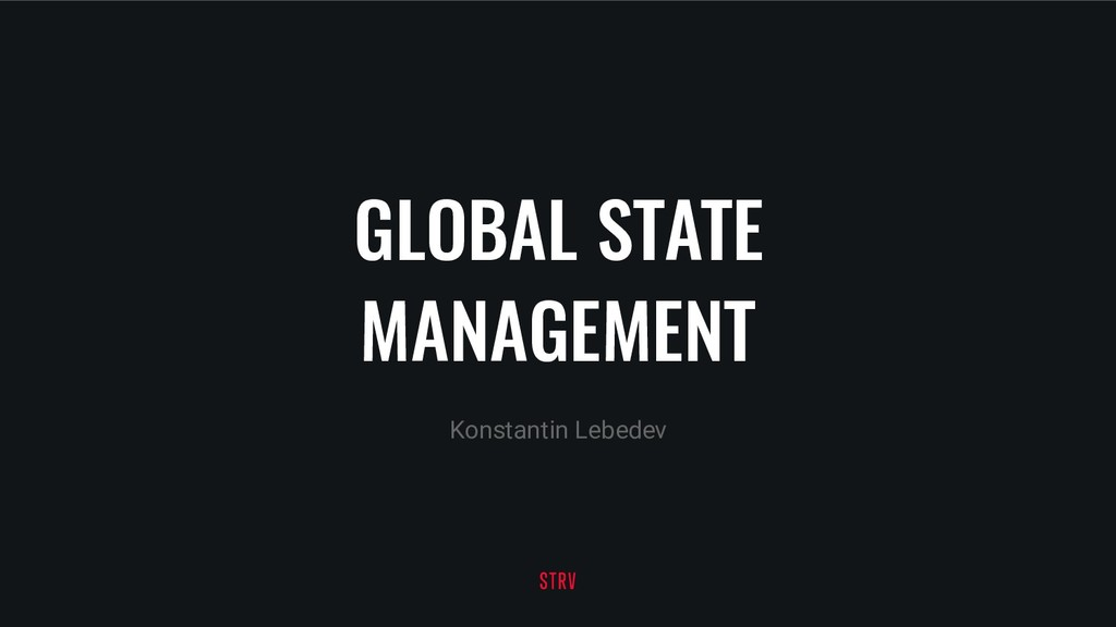 GLOBAL STATE MANAGEMENT Konstantin Lebedev