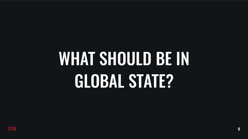 WHAT SHOULD BE IN GLOBAL STATE? !9