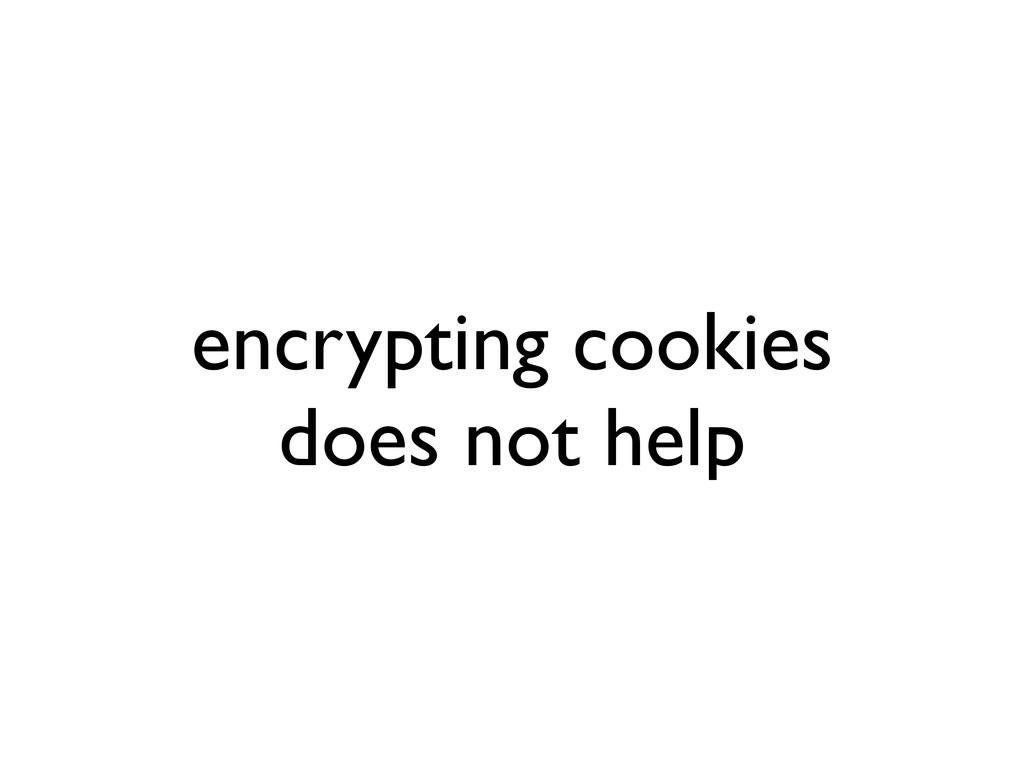 encrypting cookies does not help