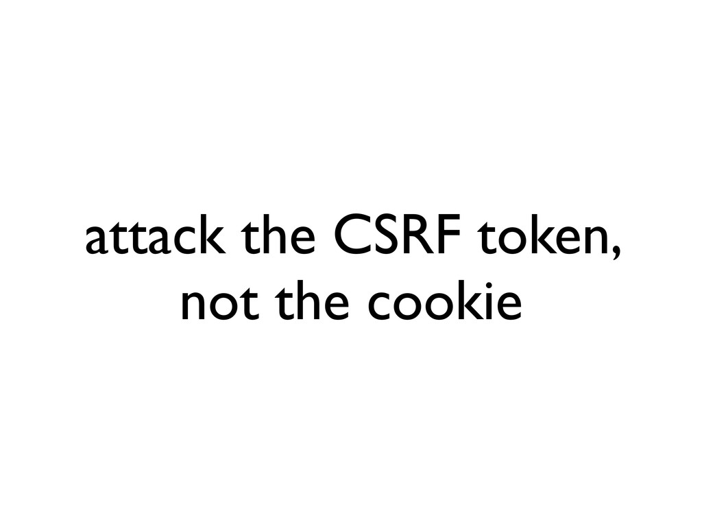 attack the CSRF token, not the cookie