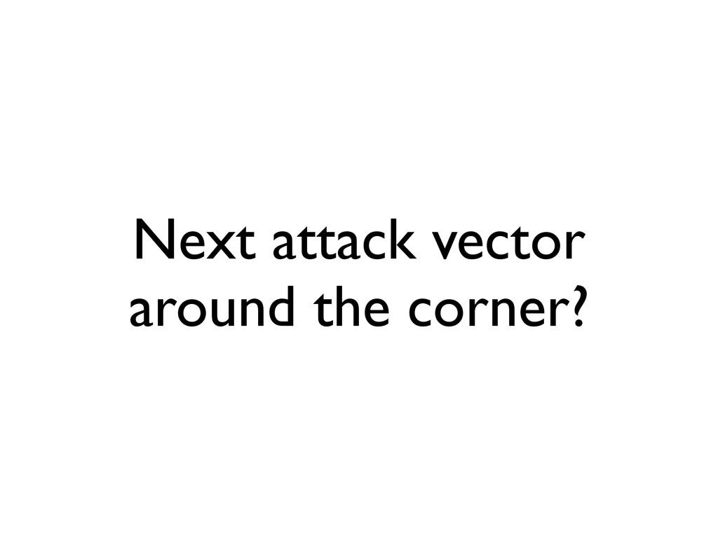 Next attack vector around the corner?