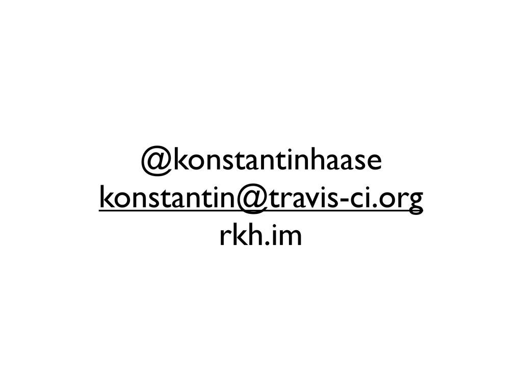 @konstantinhaase konstantin@travis-ci.org rkh.im