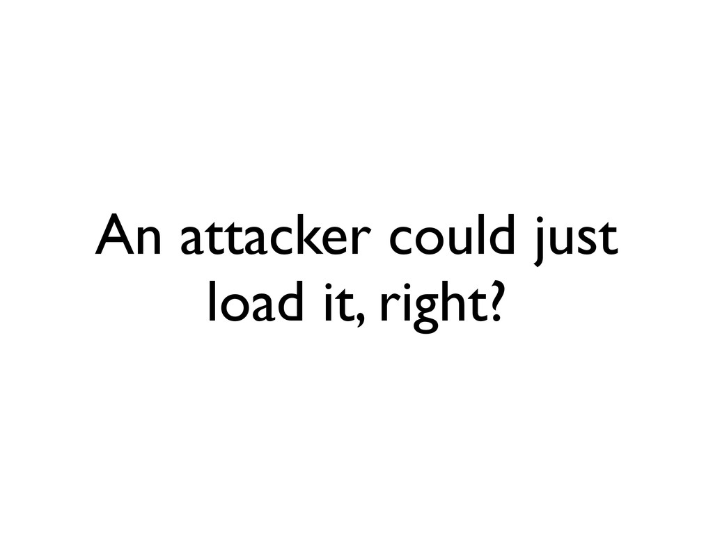 An attacker could just load it, right?