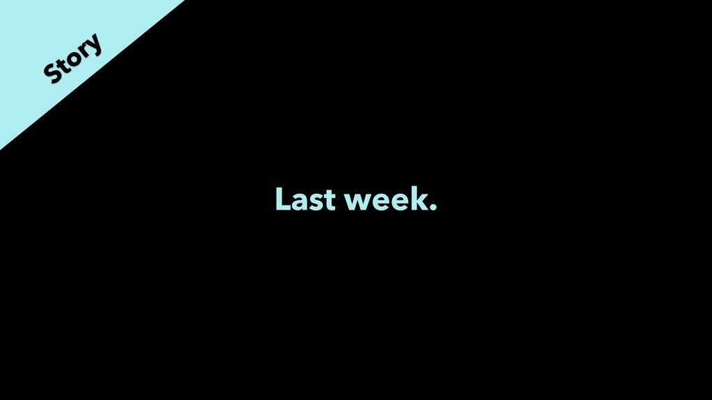 Last week. Story