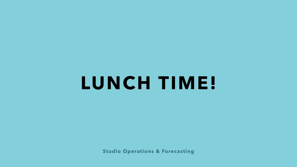 Studio Operations & Forecasting LUNCH TIME!