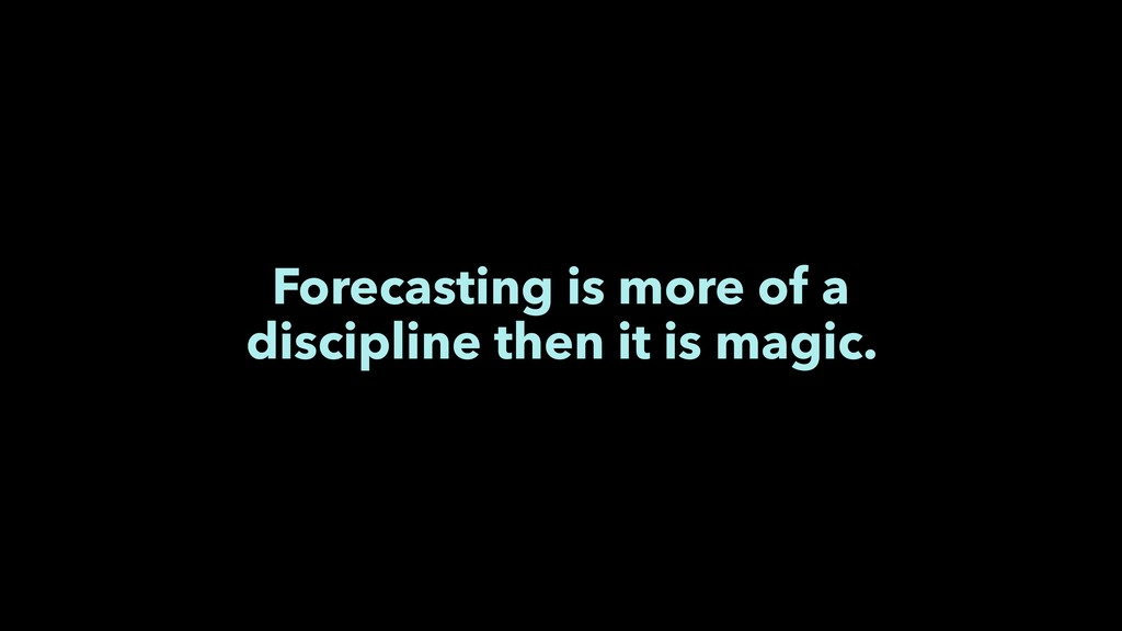 Forecasting is more of a discipline then it is ...