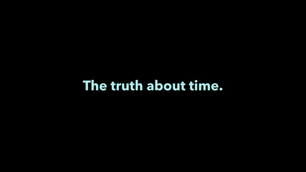 The truth about time.