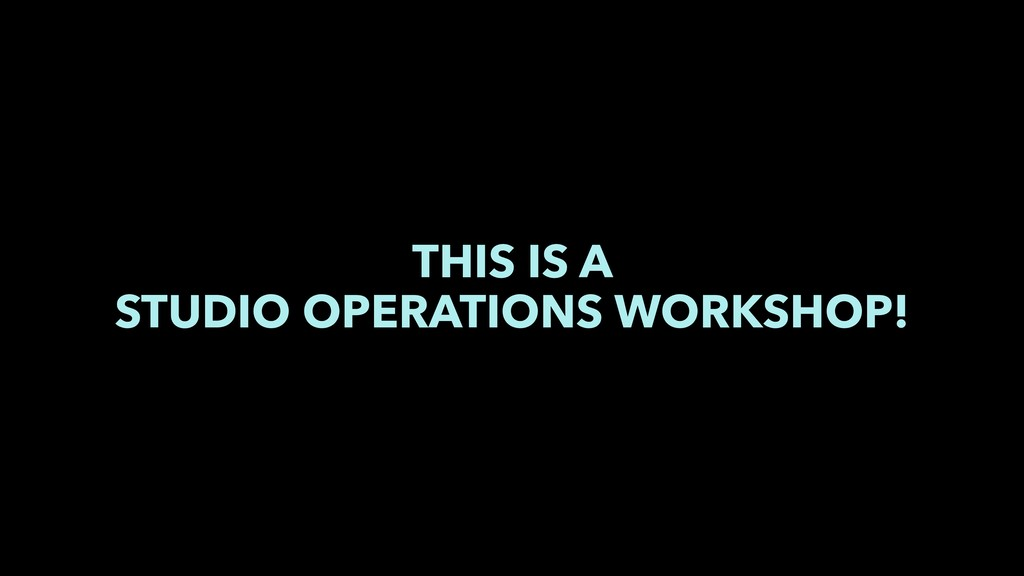 THIS IS A STUDIO OPERATIONS WORKSHOP!