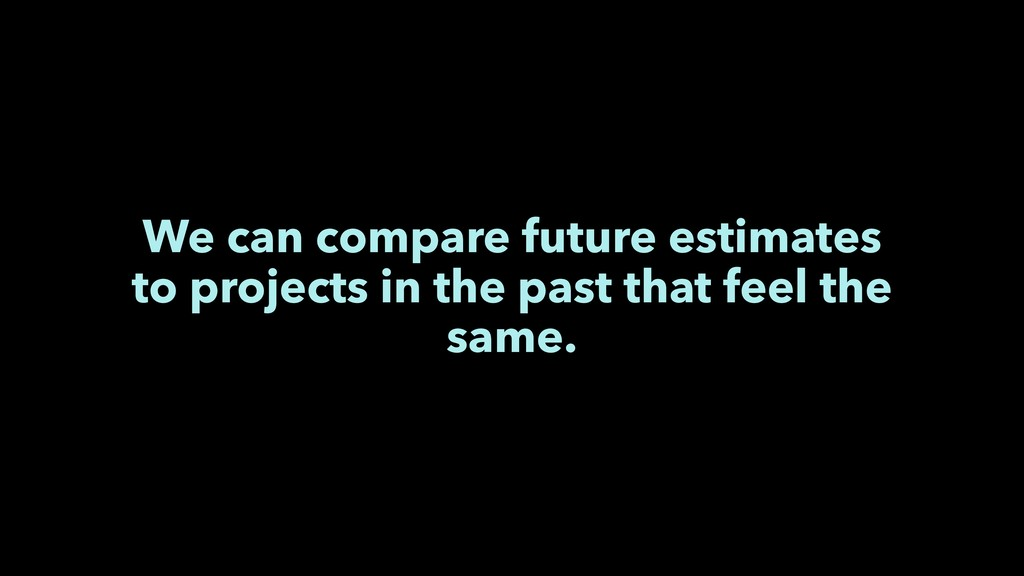 We can compare future estimates to projects in ...