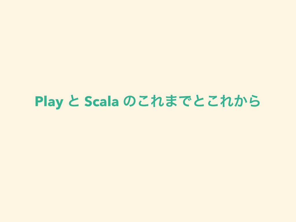 Play ͱ Scala ͷ͜Ε·Ͱͱ͜Ε͔Β
