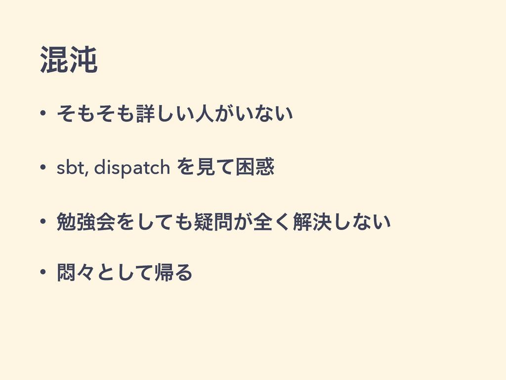 ࠞಱ • ͦͦৄ͍͠ਓ͕͍ͳ͍ • sbt, dispatch Λݟͯࠔ • ษڧձΛ͠...