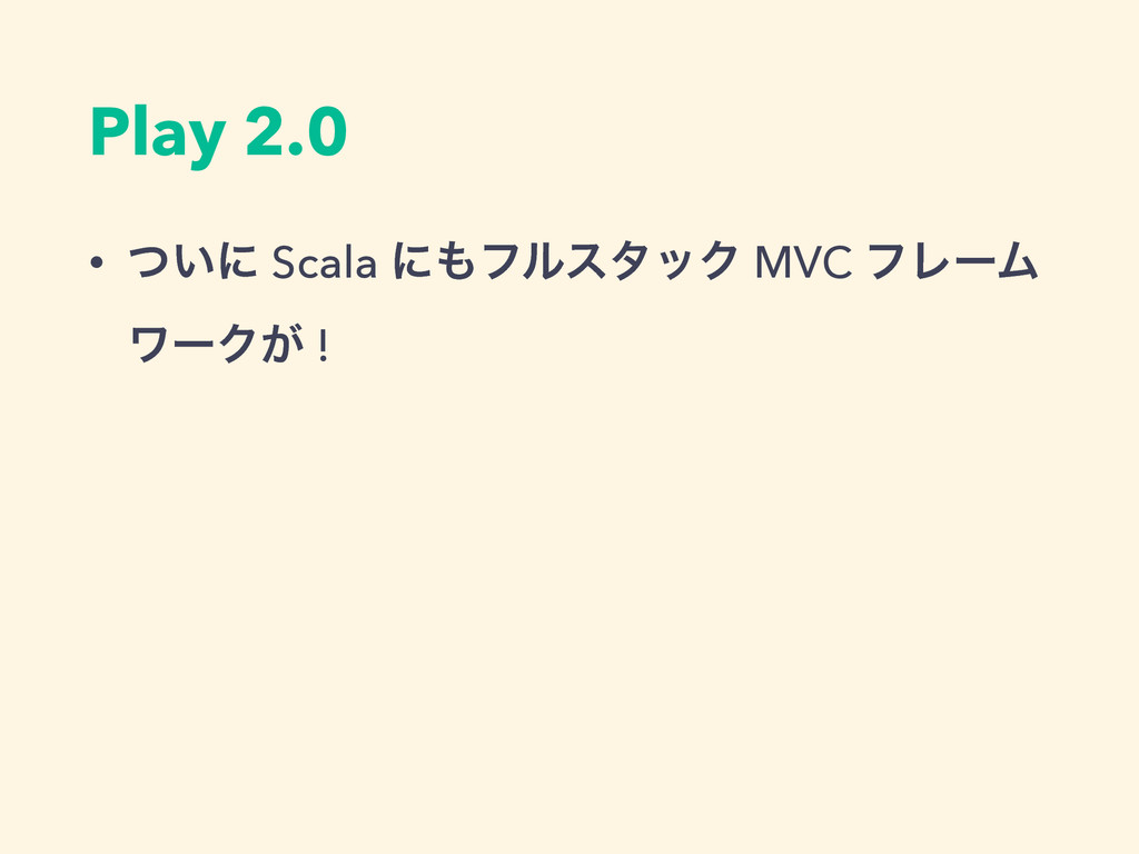 Play 2.0 • ͍ͭʹ Scala ʹϑϧελοΫ MVC ϑϨʔϜ ϫʔΫ͕ !