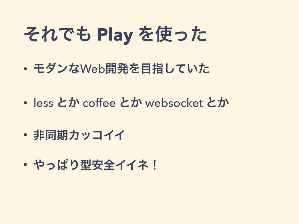 ͦΕͰ Play Λͬͨ • ϞμϯͳWeb։ൃΛࢦ͍ͯͨ͠ • less ͱ͔ cof...