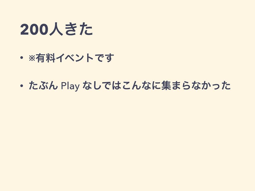 200ਓ͖ͨ • ※༗ྉΠϕϯτͰ͢ • ͨͿΜ Play ͳ͠Ͱ͜Μͳʹू·Βͳ͔ͬͨ