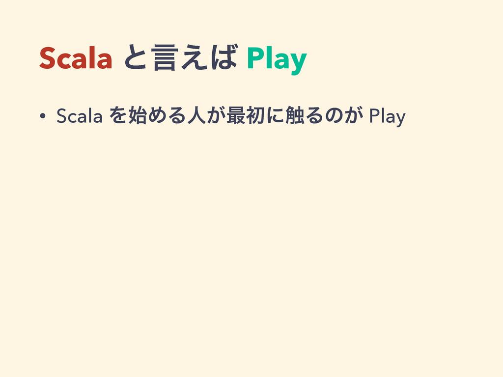 Scala ͱݴ͑ Play • Scala ΛΊΔਓ͕࠷ॳʹ৮Δͷ͕ Play