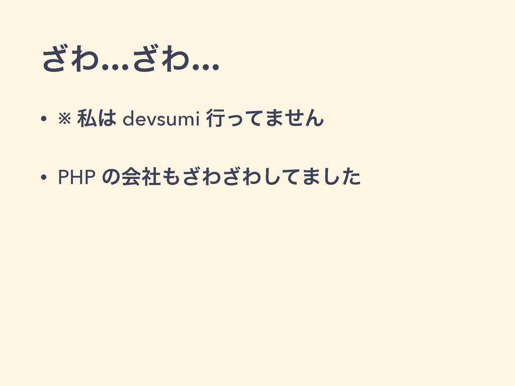 ͟Θ…͟Θ… • ※ ࢲ devsumi ߦͬͯ·ͤΜ • PHP ͷձࣾ͟Θ͟Θͯ͠·ͨ͠