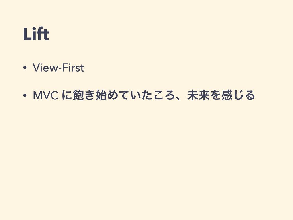 Lift • View-First • MVC ʹ͖Ί͍ͯͨ͜ΖɺະདྷΛײ͡Δ