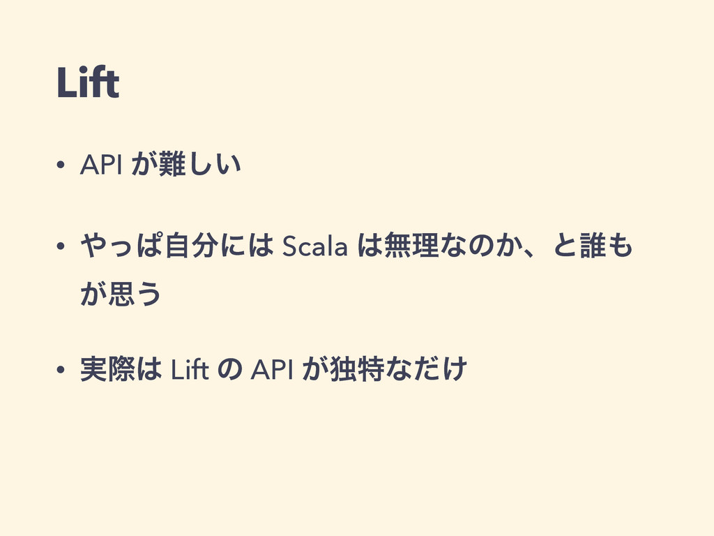 Lift • API ͕͍͠ • ͬͺࣗʹ Scala ແཧͳͷ͔ɺͱ୭ ͕ࢥ͏ ...