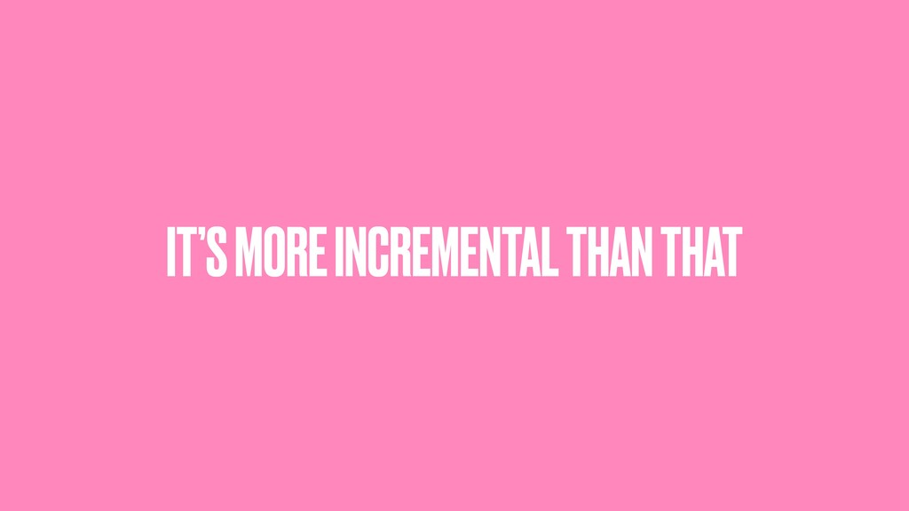 IT'S MORE INCREMENTAL THAN THAT