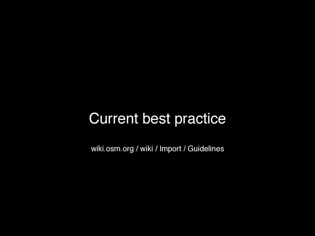 Current best practice wiki.osm.org / wiki / Imp...