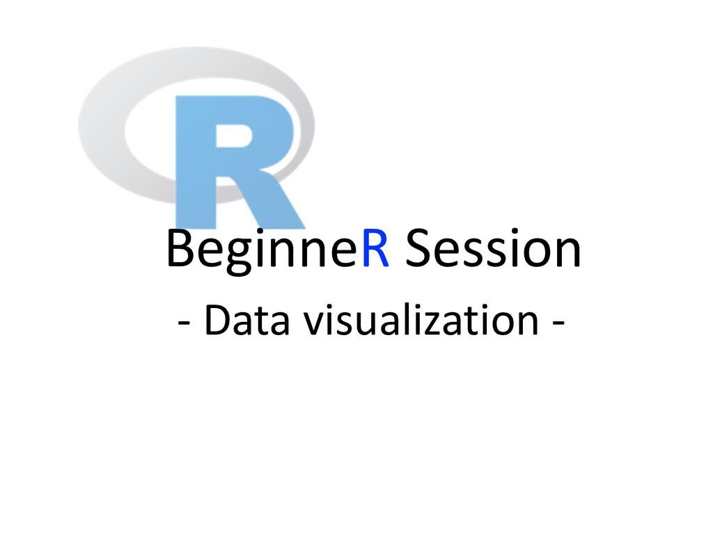 BeginneR Session - Data visualization -
