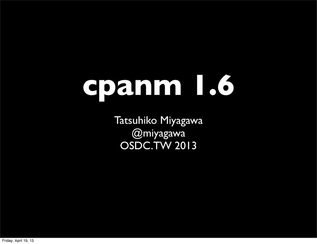 cpanm 1.6 Tatsuhiko Miyagawa @miyagawa OSDC.TW ...