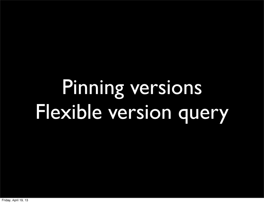 Pinning versions Flexible version query Friday,...