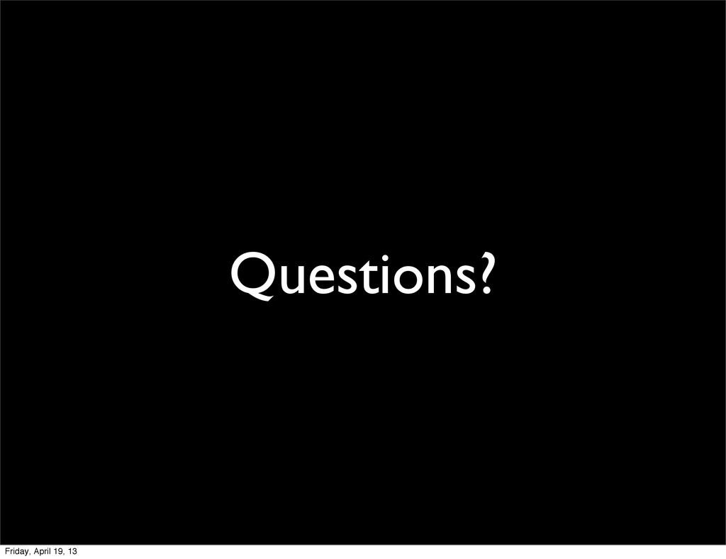 Questions? Friday, April 19, 13