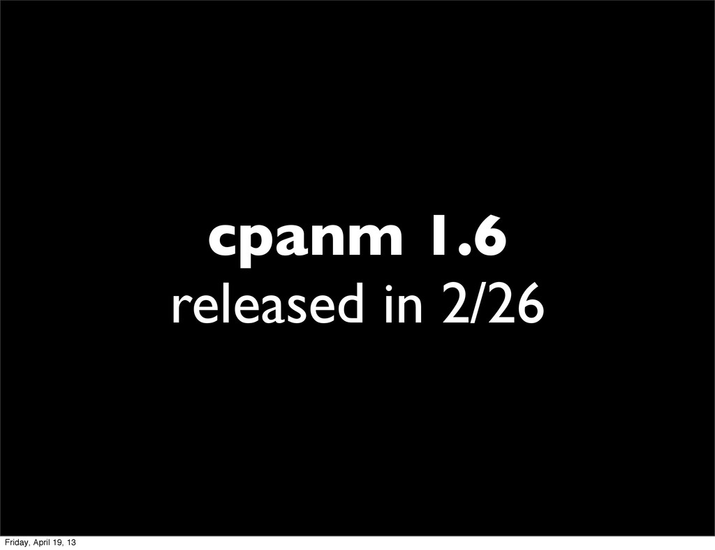 cpanm 1.6 released in 2/26 Friday, April 19, 13
