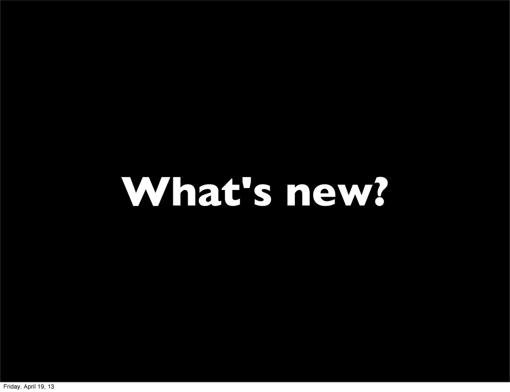 What's new? Friday, April 19, 13