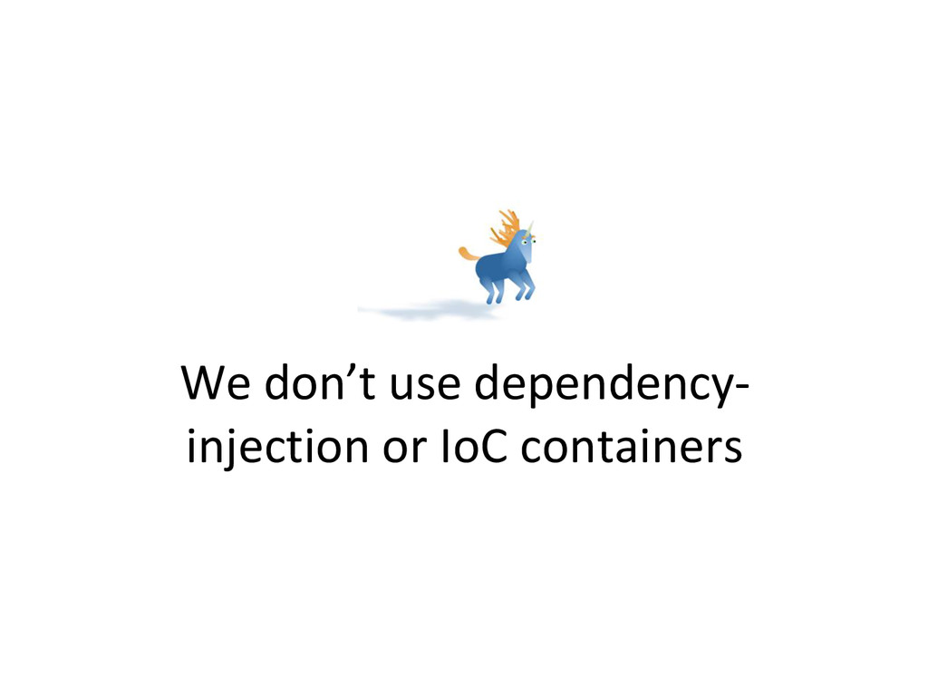 We don't use dependency- injection or IoC conta...