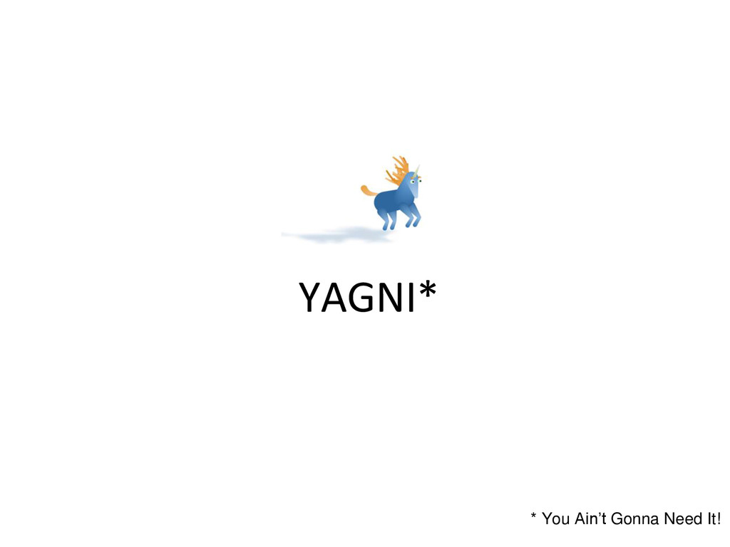 YAGNI* * You Ain't Gonna Need It!