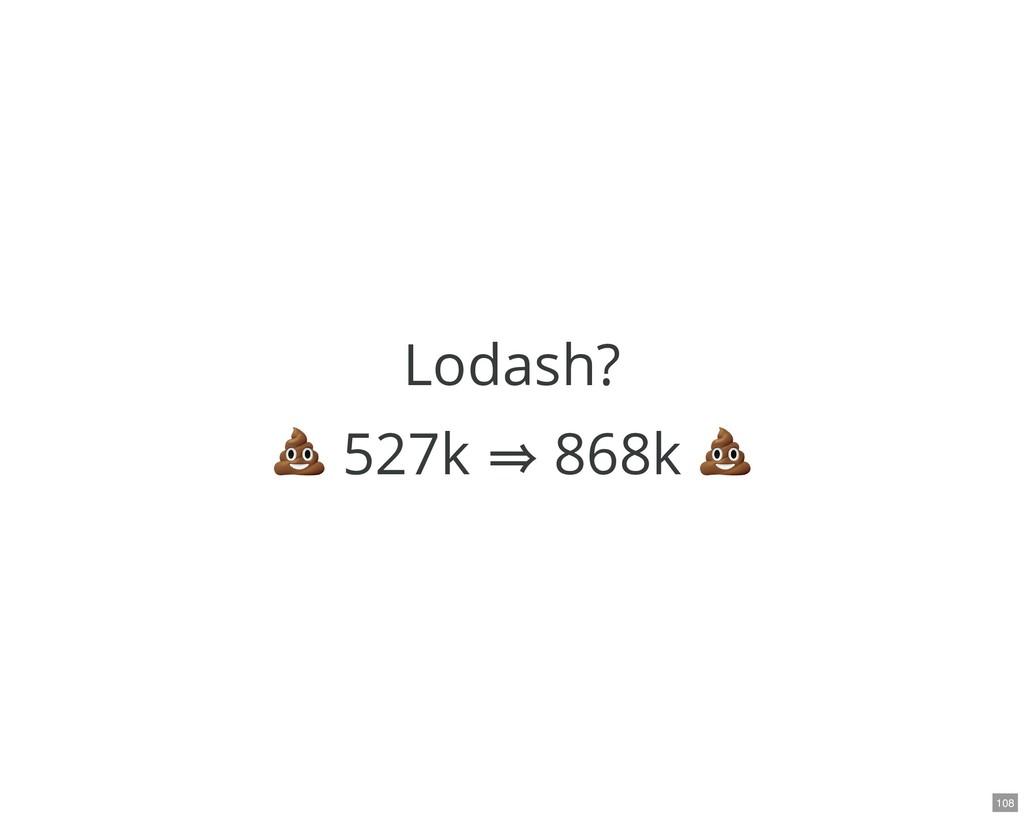 Lodash? 527k ⇒ 868k 108
