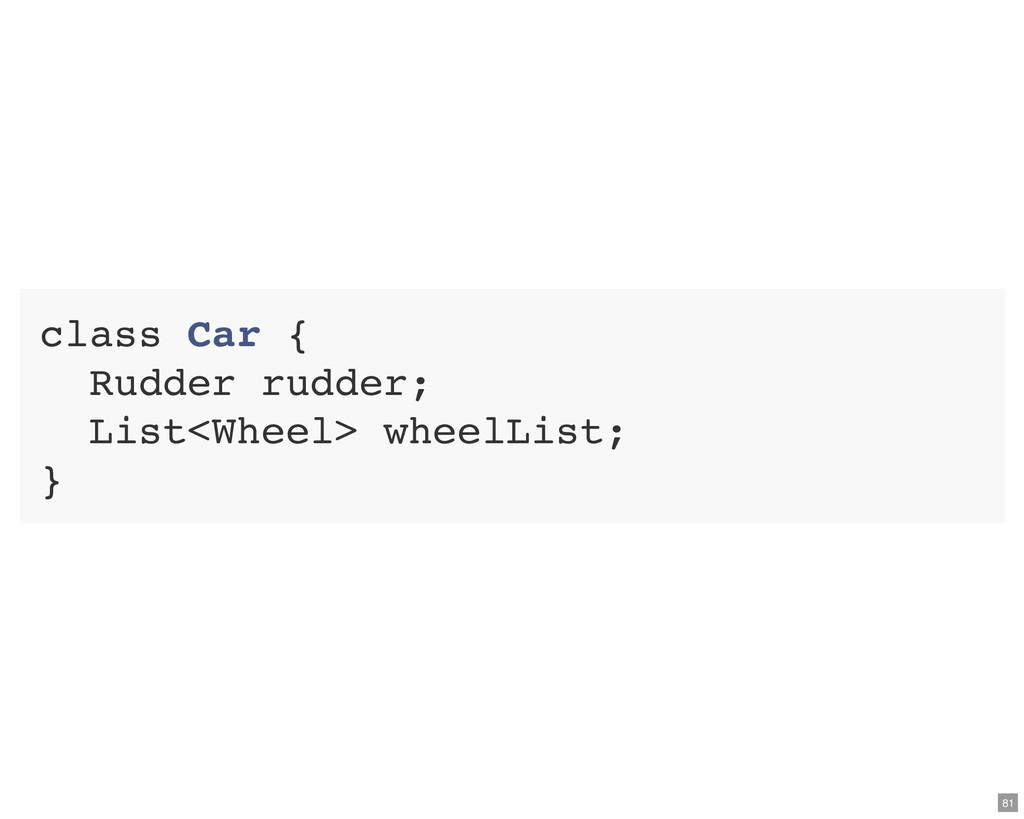 class Car { Rudder rudder; List<Wheel> wheelLis...