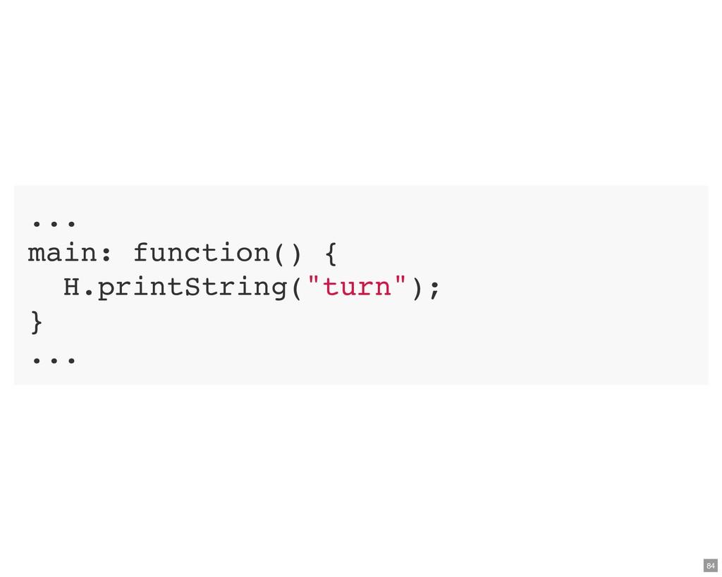 """... main: function() { H.printString(""""turn""""); }..."""