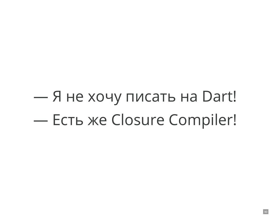 — Я не хочу писать на Dart! — Есть же Closure C...