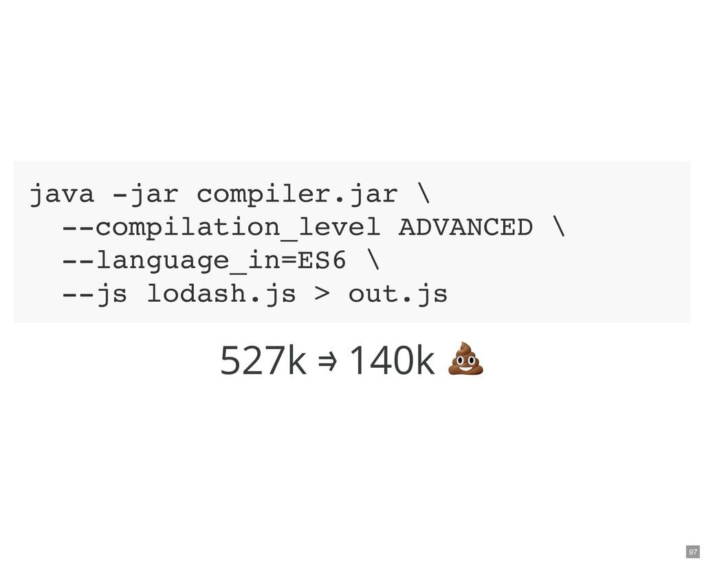 527k ⟹ 140k java -jar compiler.jar \ --compilat...